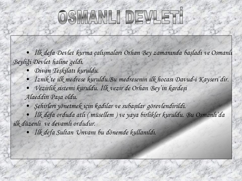 OSMANLI DEVLETİ İlk defa Devlet kurma çalışmaları Orhan Bey zamanında başladı ve Osmanlı. Beyliği Devlet haline geldi.