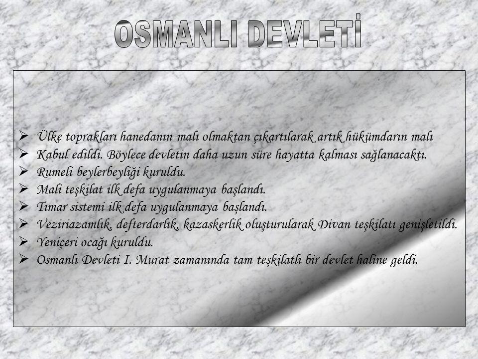 OSMANLI DEVLETİ Ülke toprakları hanedanın malı olmaktan çıkartılarak artık hükümdarın malı.