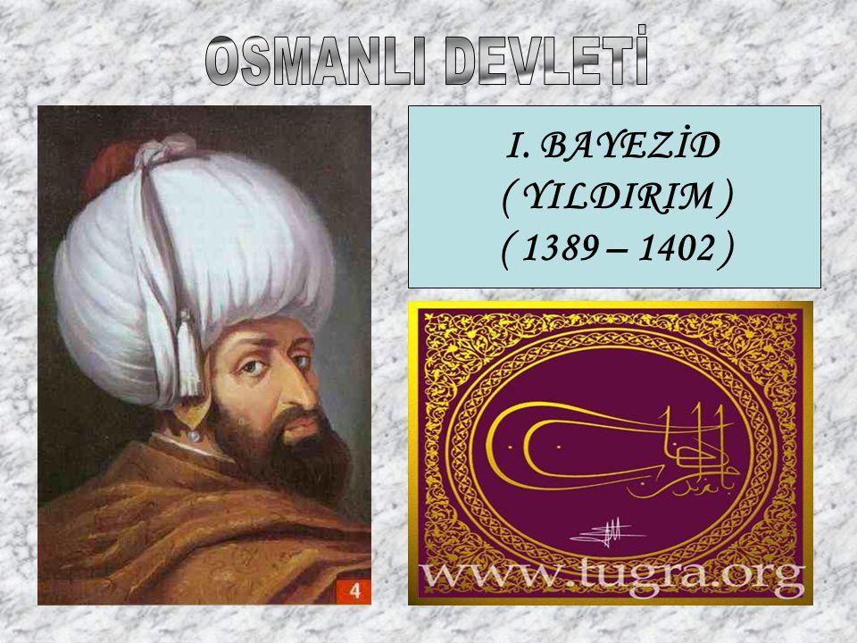 OSMANLI DEVLETİ I. BAYEZİD ( YILDIRIM ) ( 1389 – 1402 )