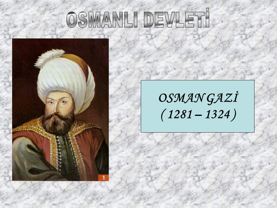 OSMANLI DEVLETİ OSMAN GAZİ ( 1281 – 1324 )