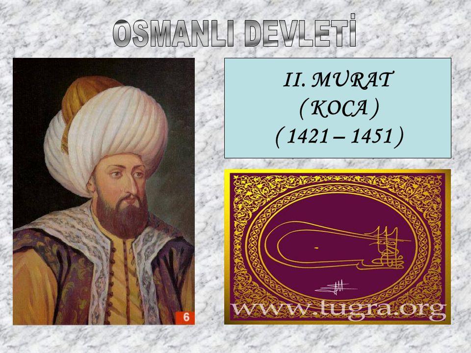 OSMANLI DEVLETİ II. MURAT ( KOCA ) ( 1421 – 1451 )