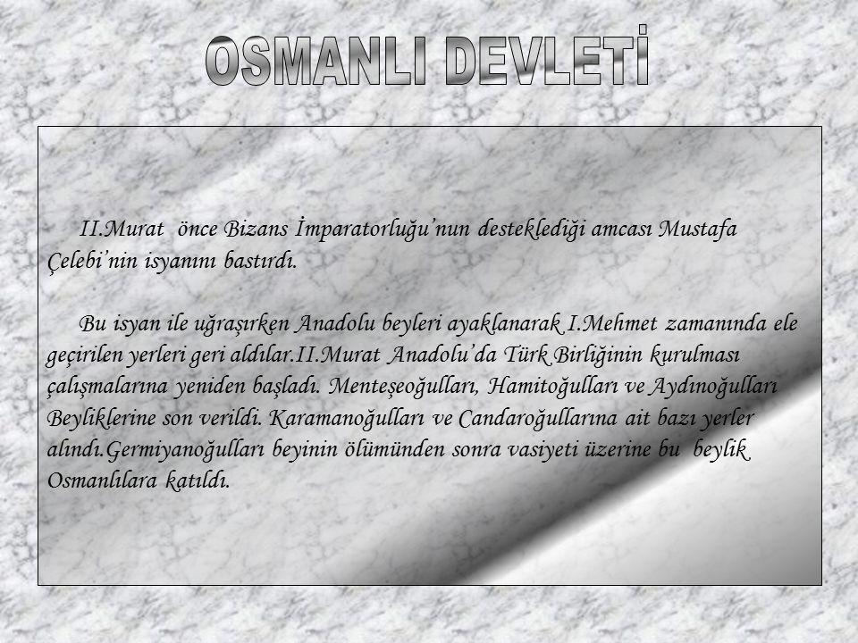 OSMANLI DEVLETİ II.Murat önce Bizans İmparatorluğu'nun desteklediği amcası Mustafa. Çelebi'nin isyanını bastırdı.