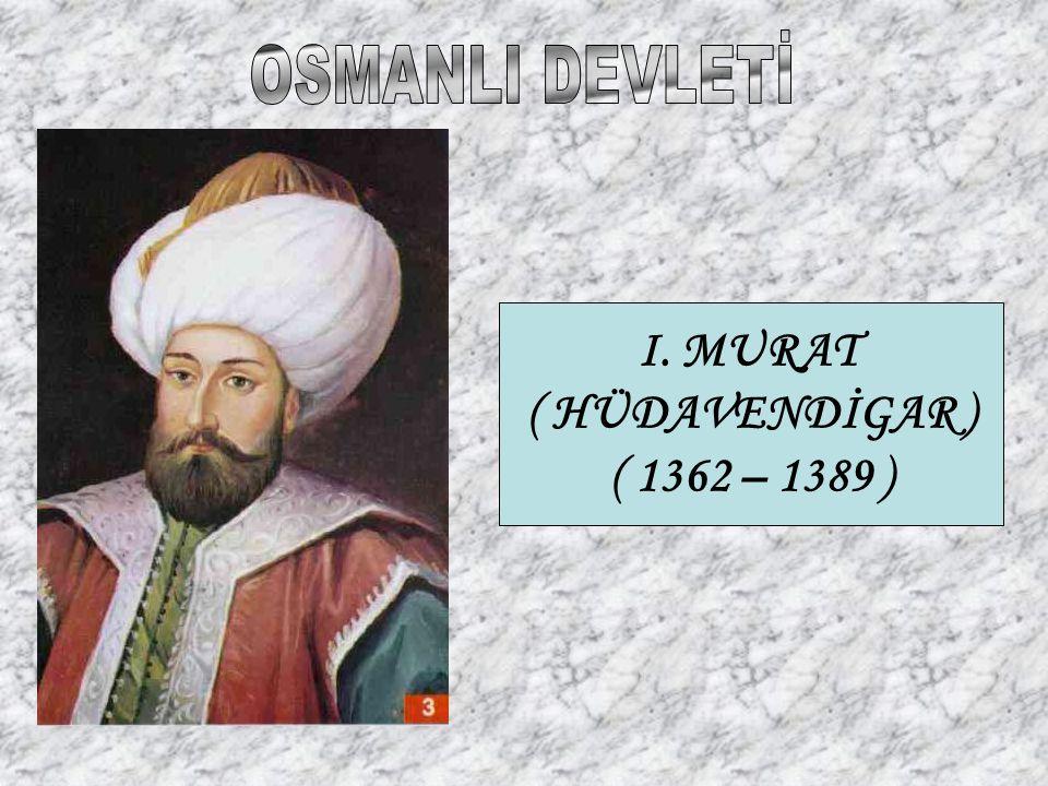 OSMANLI DEVLETİ I. MURAT ( HÜDAVENDİGAR ) ( 1362 – 1389 )