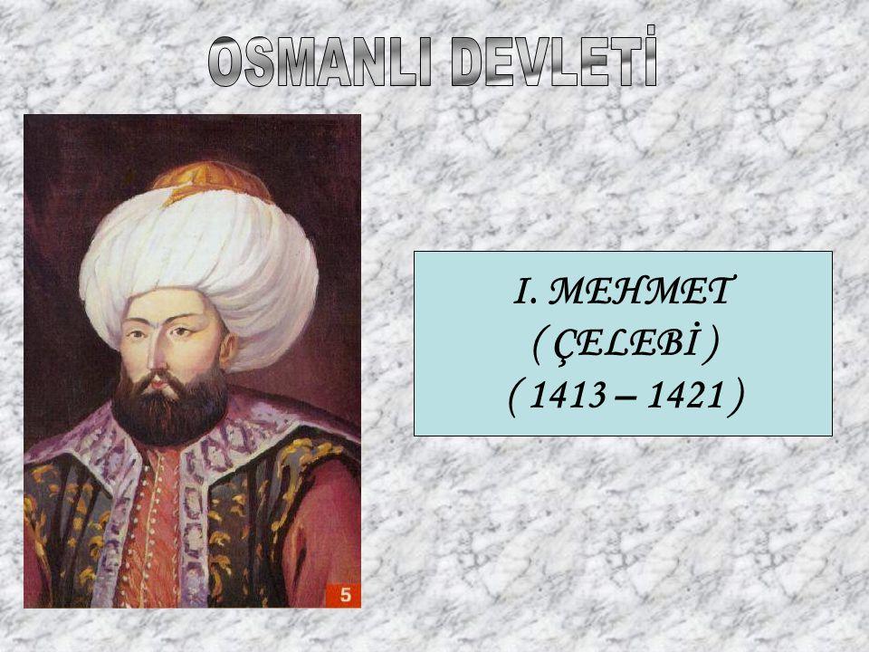 OSMANLI DEVLETİ I. MEHMET ( ÇELEBİ ) ( 1413 – 1421 )