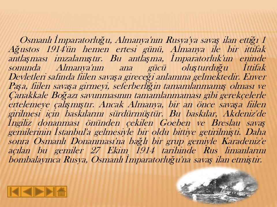 Osmanlı İmparatorluğu, Almanya nın Rusya ya savaş ilan ettiğı 1 Ağustos 1914 ün hemen ertesi günü, Almanya ile bir ittifak antlaşması imzalamıştır.