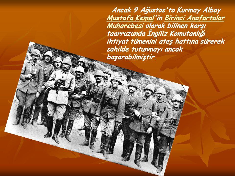 Ancak 9 Ağustos ta Kurmay Albay Mustafa Kemal in Birinci Anafartalar Muharebesi olarak bilinen karşı taarruzunda İngiliz Komutanlığı ihtiyat tümenini ateş hattına sürerek sahilde tutunmayı ancak başarabilmiştir.