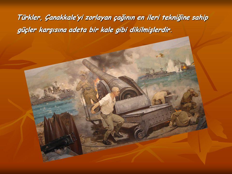 Türkler, Çanakkale'yi zorlayan çağının en ileri tekniğine sahip güçler karşısına adeta bir kale gibi dikilmişlerdir.