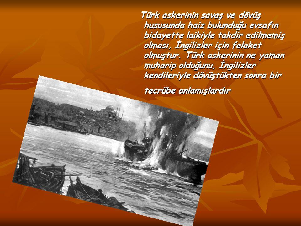 Türk askerinin savaş ve dövüş hususunda haiz bulunduğu evsafın bidayette laikiyle takdir edilmemiş olması, İngilizler için felaket olmuştur.