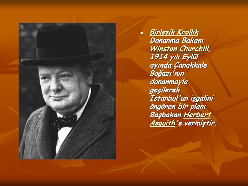 Birleşik Krallık Donanma Bakanı Winston Churchill, 1914 yılı Eylül ayında Çanakkale Boğazı nın donanmayla geçilerek İstanbul un işgalini öngören bir planı Başbakan Herbert Asquith e vermiştir.