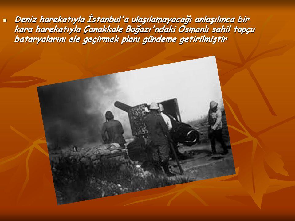 Deniz harekatıyla İstanbul a ulaşılamayacağı anlaşılınca bir kara harekatıyla Çanakkale Boğazı ndaki Osmanlı sahil topçu bataryalarını ele geçirmek planı gündeme getirilmiştir