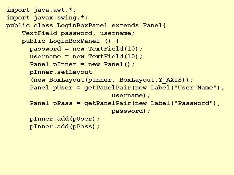 import java.awt.*; import javax.swing.*; public class LoginBoxPanel extends Panel{ TextField password, username;