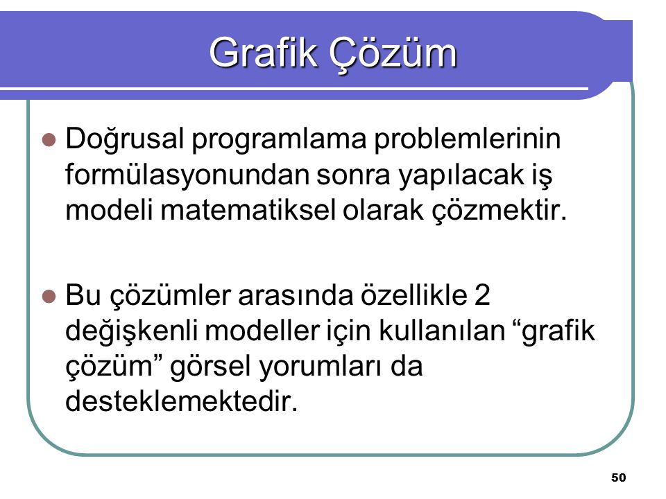 Grafik Çözüm Doğrusal programlama problemlerinin formülasyonundan sonra yapılacak iş modeli matematiksel olarak çözmektir.