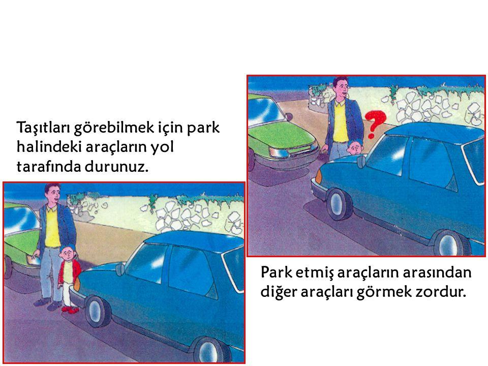 Taşıtları görebilmek için park halindeki araçların yol tarafında durunuz.