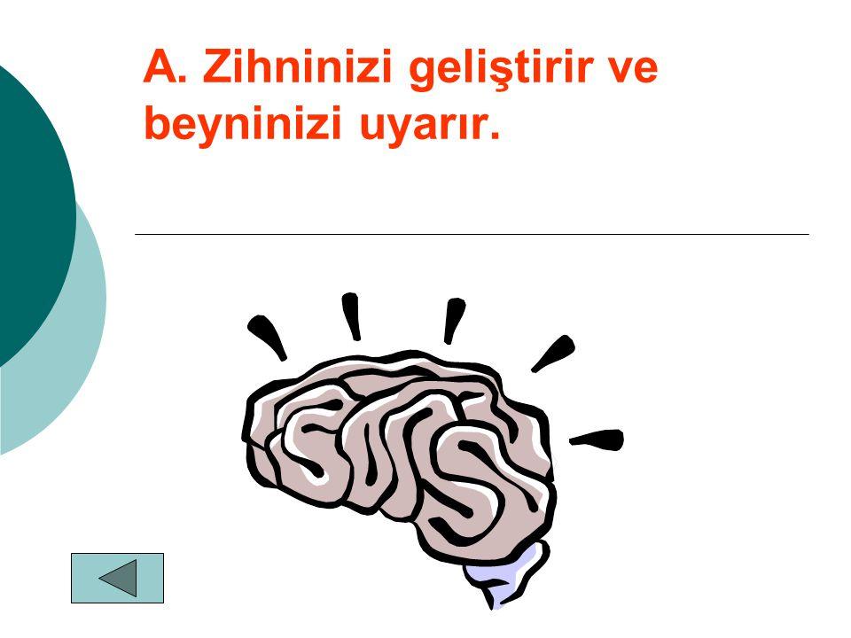 A. Zihninizi geliştirir ve beyninizi uyarır.