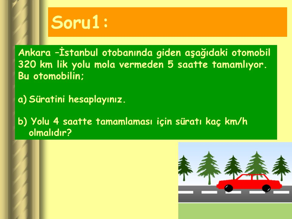 Soru1: Ankara –İstanbul otobanında giden aşağıdaki otomobil