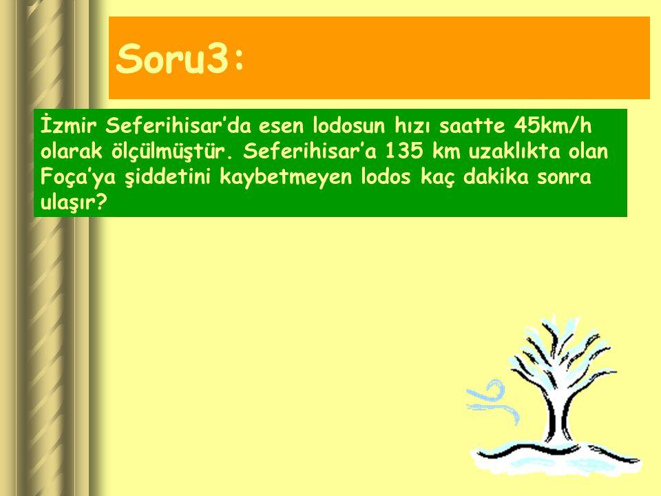 Soru3: İzmir Seferihisar'da esen lodosun hızı saatte 45km/h