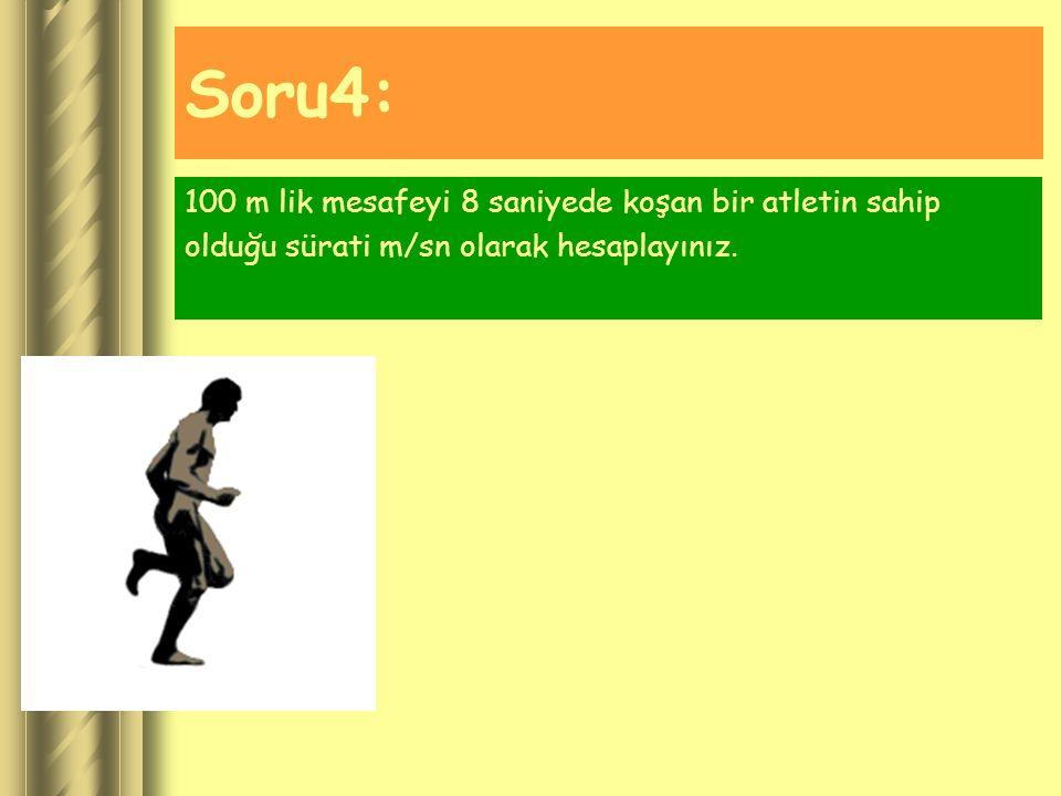 Soru4: 100 m lik mesafeyi 8 saniyede koşan bir atletin sahip