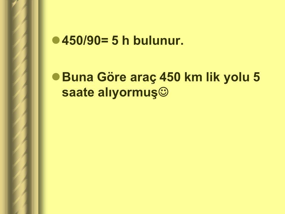 450/90= 5 h bulunur. Buna Göre araç 450 km lik yolu 5 saate alıyormuş