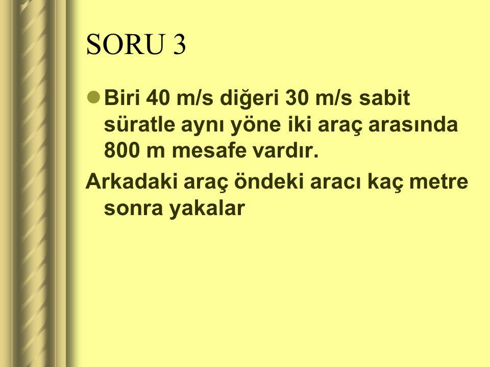 SORU 3 Biri 40 m/s diğeri 30 m/s sabit süratle aynı yöne iki araç arasında 800 m mesafe vardır.