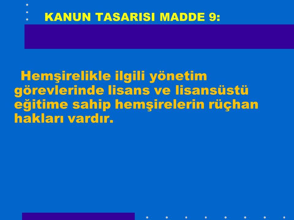 KANUN TASARISI MADDE 9: Hemşirelikle ilgili yönetim görevlerinde lisans ve lisansüstü eğitime sahip hemşirelerin rüçhan hakları vardır.