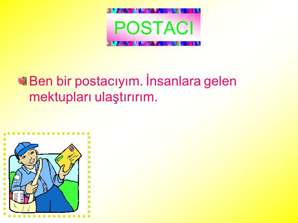 POSTACI Ben bir postacıyım. İnsanlara gelen mektupları ulaştırırım.