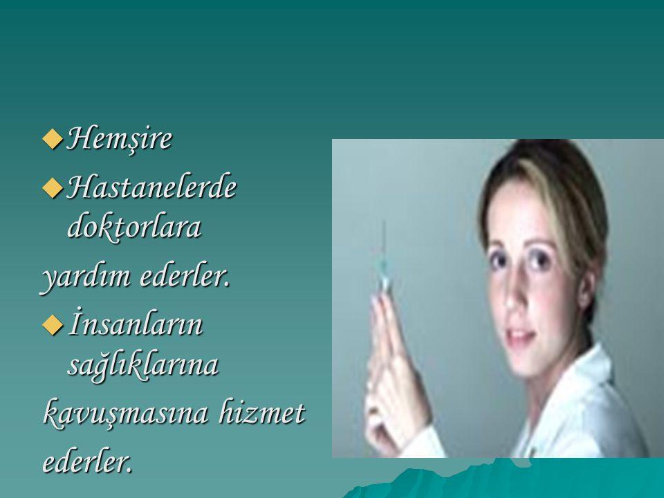 Hemşire Hastanelerde doktorlara yardım ederler. İnsanların sağlıklarına kavuşmasına hizmet ederler.