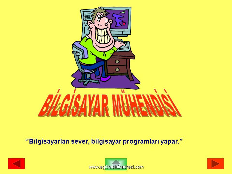 BİLGİSAYAR MÜHENDİSİ ''Bilgisayarları sever, bilgisayar programları yapar.'' www.egitimcininadresi.com.
