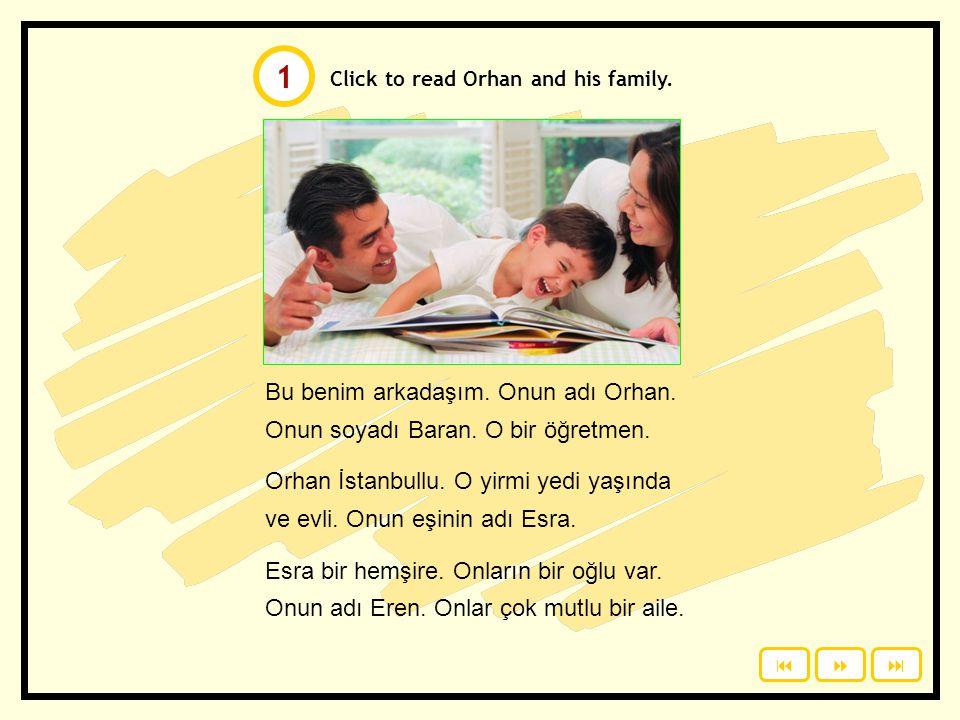 1 Click to read Orhan and his family. Bu benim arkadaşım. Onun adı Orhan. Onun soyadı Baran. O bir öğretmen.