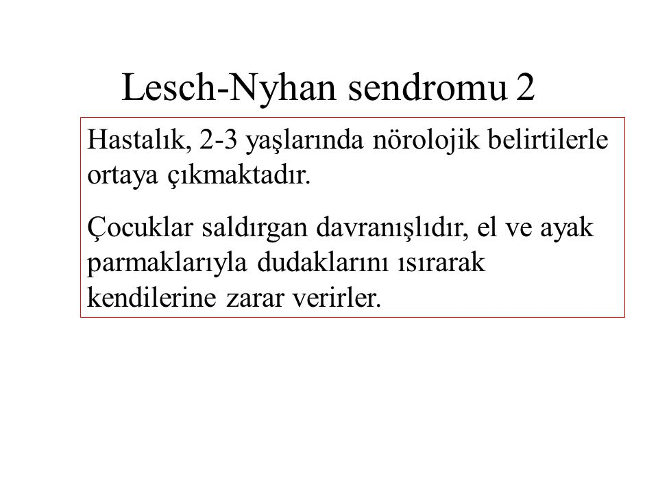 Lesch-Nyhan sendromu 2 Hastalık, 2-3 yaşlarında nörolojik belirtilerle ortaya çıkmaktadır.