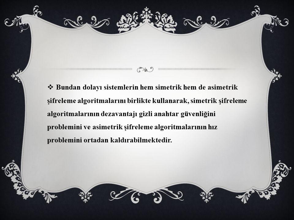 Bundan dolayı sistemlerin hem simetrik hem de asimetrik şifreleme algoritmalarını birlikte kullanarak, simetrik şifreleme algoritmalarının dezavantajı gizli anahtar güvenliğini problemini ve asimetrik şifreleme algoritmalarının hız problemini ortadan kaldırabilmektedir.