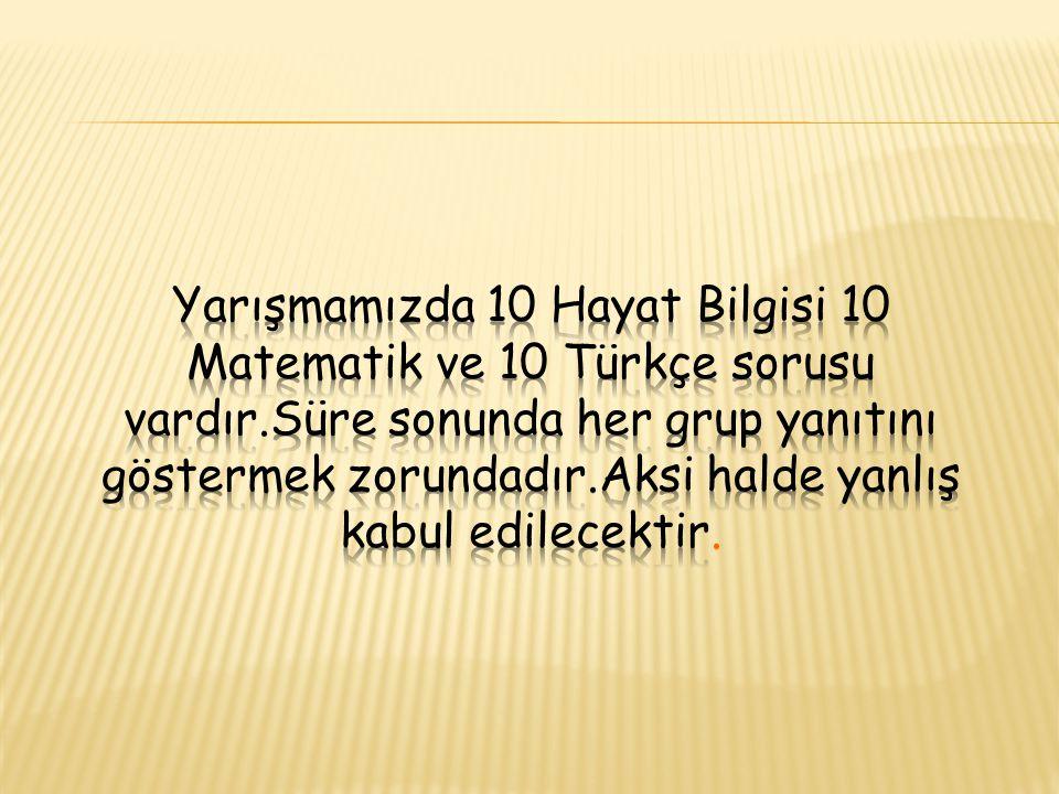 Yarışmamızda 10 Hayat Bilgisi 10 Matematik ve 10 Türkçe sorusu vardır