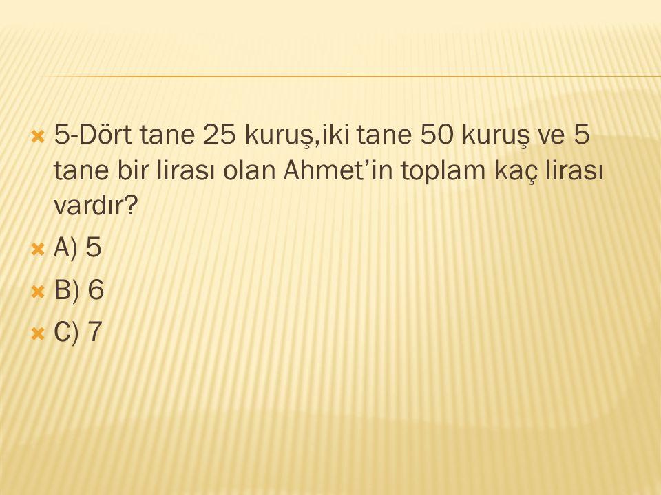 5-Dört tane 25 kuruş,iki tane 50 kuruş ve 5 tane bir lirası olan Ahmet'in toplam kaç lirası vardır