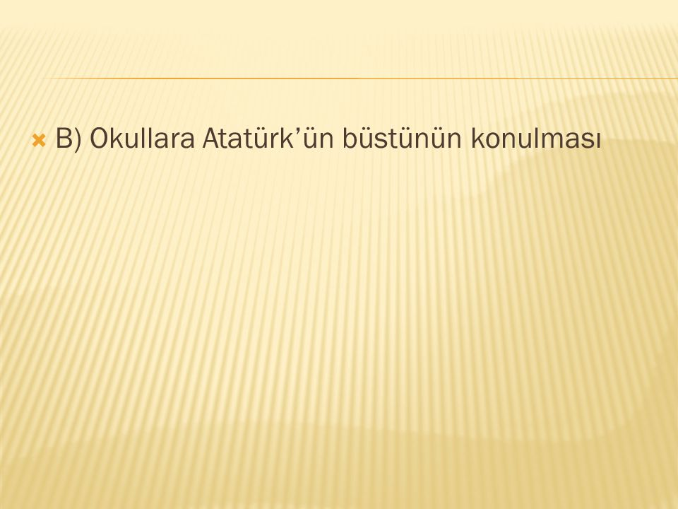 B) Okullara Atatürk'ün büstünün konulması