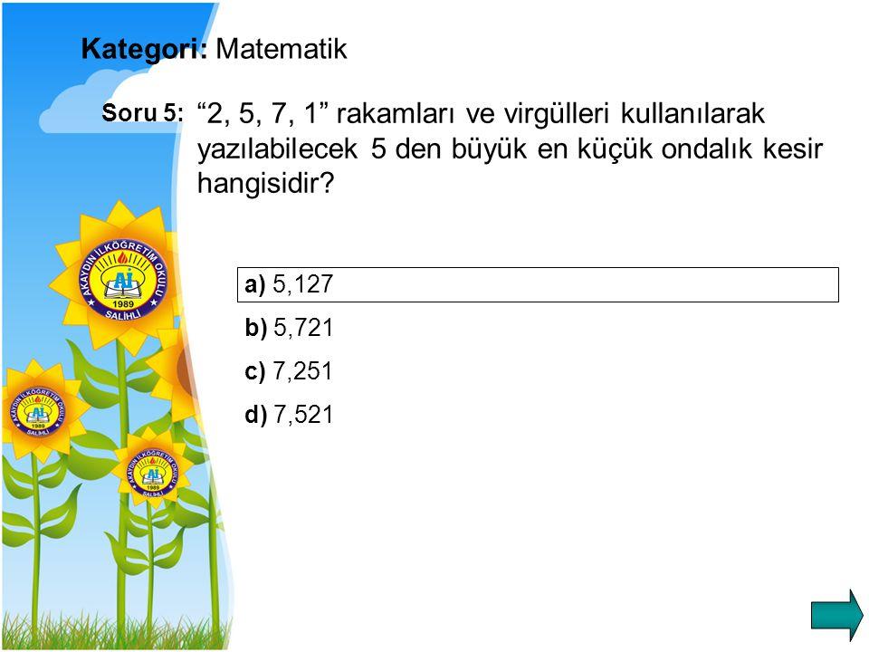Kategori: Matematik Soru 5: 2, 5, 7, 1 rakamları ve virgülleri kullanılarak yazılabilecek 5 den büyük en küçük ondalık kesir hangisidir