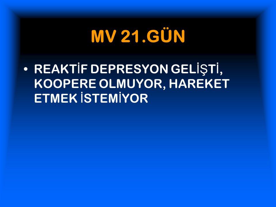 MV 21.GÜN REAKTİF DEPRESYON GELİŞTİ, KOOPERE OLMUYOR, HAREKET ETMEK İSTEMİYOR