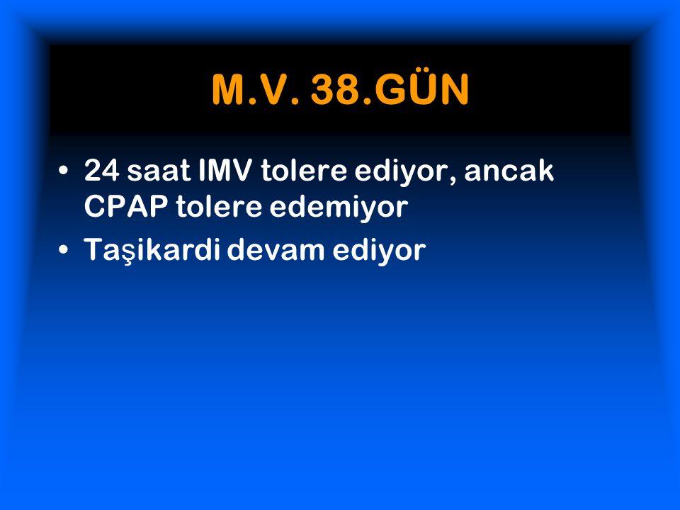 M.V. 38.GÜN 24 saat IMV tolere ediyor, ancak CPAP tolere edemiyor