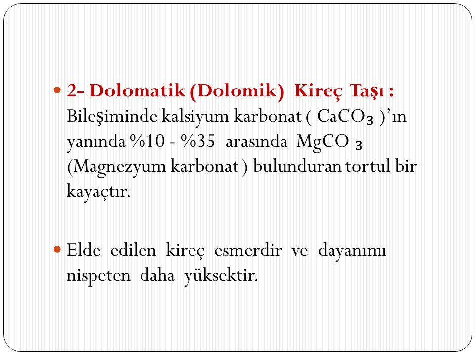 2- Dolomatik (Dolomik) Kireç Taşı : Bileşiminde kalsiyum karbonat ( CaCO₃ )'ın yanında %10 - %35 arasında MgCO ₃ (Magnezyum karbonat ) bulunduran tortul bir kayaçtır.