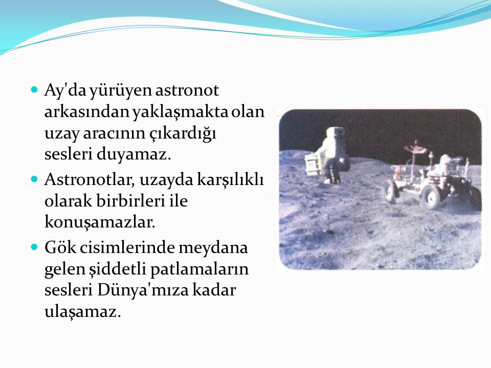 Ay da yürüyen astronot arkasından yaklaşmakta olan uzay aracının çıkardığı sesleri duyamaz.