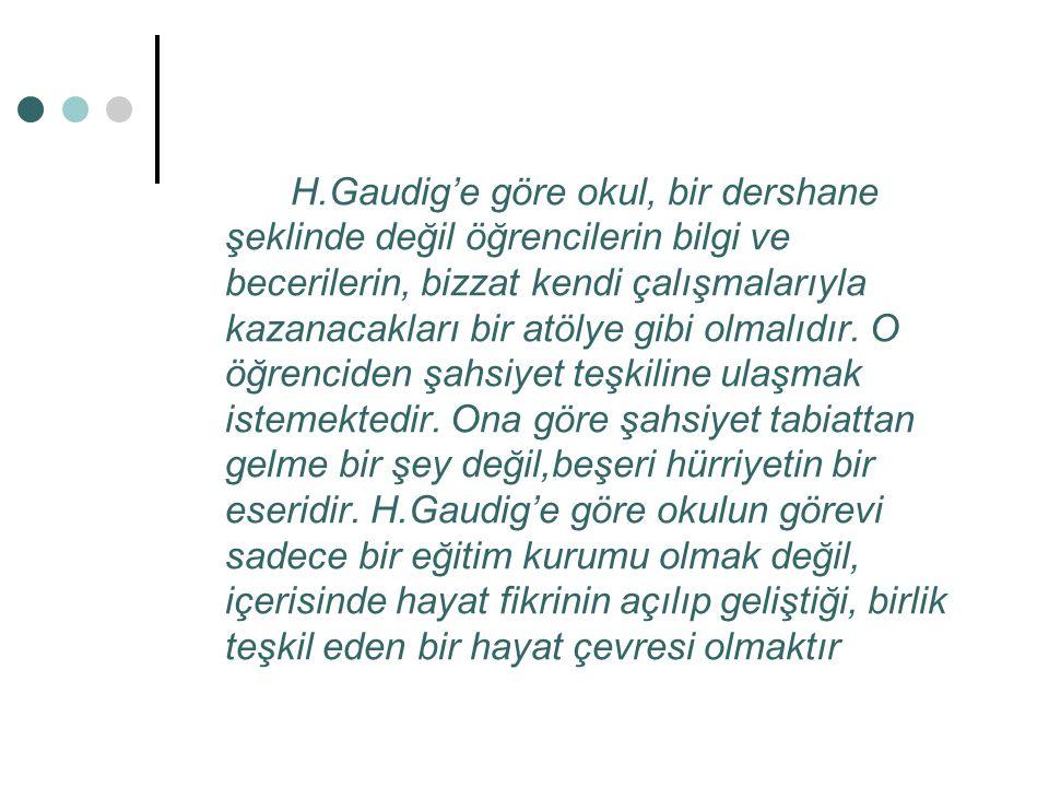 H.Gaudig'e göre okul, bir dershane şeklinde değil öğrencilerin bilgi ve becerilerin, bizzat kendi çalışmalarıyla kazanacakları bir atölye gibi olmalıdır.
