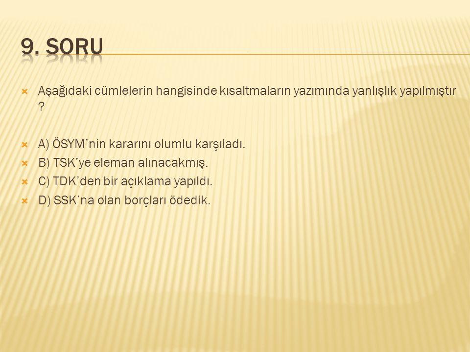 9. SORU Aşağıdaki cümlelerin hangisinde kısaltmaların yazımında yanlışlık yapılmıştır A) ÖSYM'nin kararını olumlu karşıladı.