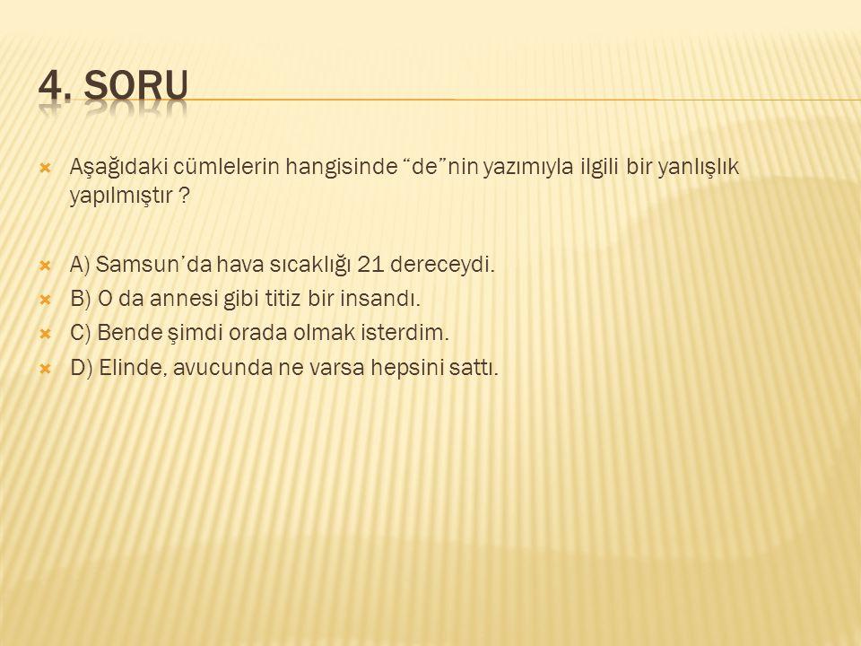 4. SORU Aşağıdaki cümlelerin hangisinde de nin yazımıyla ilgili bir yanlışlık yapılmıştır A) Samsun'da hava sıcaklığı 21 dereceydi.