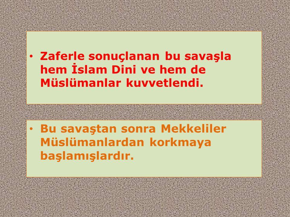 Zaferle sonuçlanan bu savaşla hem İslam Dini ve hem de Müslümanlar kuvvetlendi.