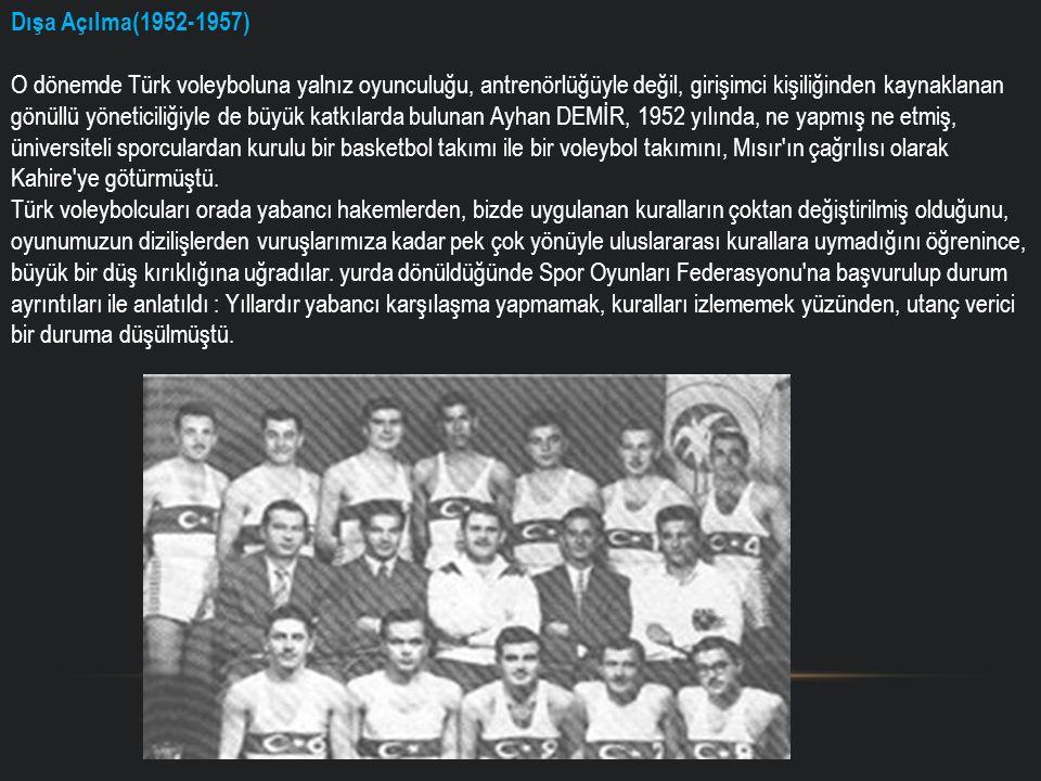Dışa Açılma(1952-1957) O dönemde Türk voleyboluna yalnız oyunculuğu, antrenörlüğüyle değil, girişimci kişiliğinden kaynaklanan gönüllü yöneticiliğiyle de büyük katkılarda bulunan Ayhan DEMİR, 1952 yılında, ne yapmış ne etmiş, üniversiteli sporculardan kurulu bir basketbol takımı ile bir voleybol takımını, Mısır ın çağrılısı olarak Kahire ye götürmüştü.