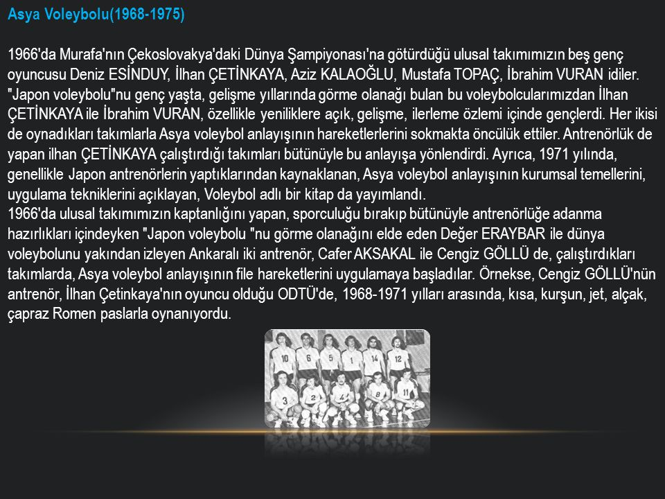 Asya Voleybolu(1968-1975) 1966 da Murafa nın Çekoslovakya daki Dünya Şampiyonası na götürdüğü ulusal takımımızın beş genç oyuncusu Deniz ESİNDUY, İlhan ÇETİNKAYA, Aziz KALAOĞLU, Mustafa TOPAÇ, İbrahim VURAN idiler.
