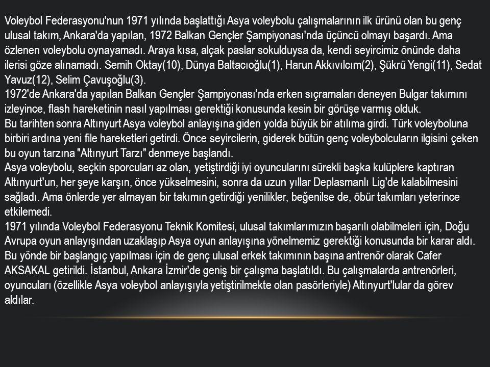Voleybol Federasyonu nun 1971 yılında başlattığı Asya voleybolu çalışmalarının ilk ürünü olan bu genç ulusal takım, Ankara da yapılan, 1972 Balkan Gençler Şampiyonası nda üçüncü olmayı başardı.