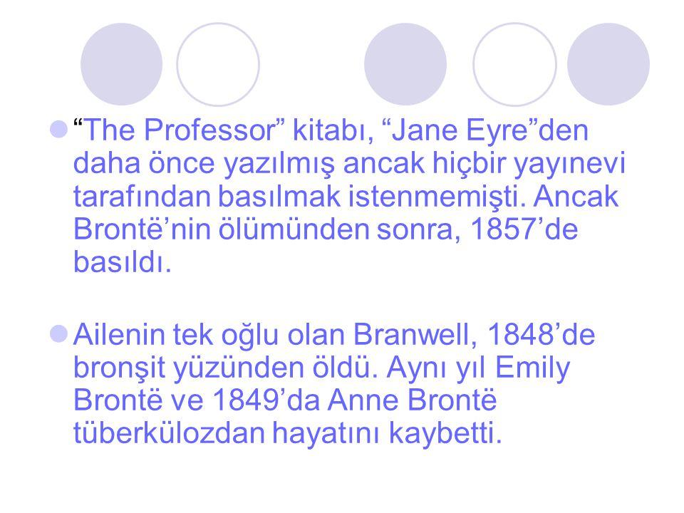 The Professor kitabı, Jane Eyre den daha önce yazılmış ancak hiçbir yayınevi tarafından basılmak istenmemişti. Ancak Brontë'nin ölümünden sonra, 1857'de basıldı.