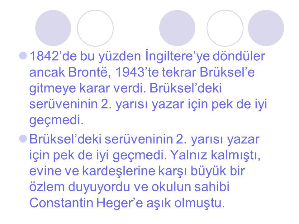 1842'de bu yüzden İngiltere'ye döndüler ancak Brontë, 1943'te tekrar Brüksel'e gitmeye karar verdi. Brüksel'deki serüveninin 2. yarısı yazar için pek de iyi geçmedi.