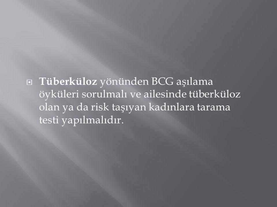 Tüberküloz yönünden BCG aşılama öyküleri sorulmalı ve ailesinde tüberküloz olan ya da risk taşıyan kadınlara tarama testi yapılmalıdır.