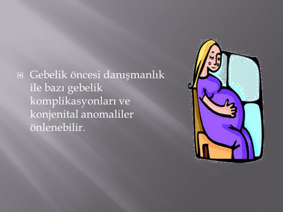 Gebelik öncesi danışmanlık ile bazı gebelik komplikasyonları ve konjenital anomaliler önlenebilir.