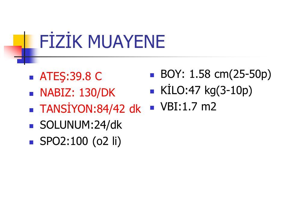FİZİK MUAYENE BOY: 1.58 cm(25-50p) ATEŞ:39.8 C KİLO:47 kg(3-10p)